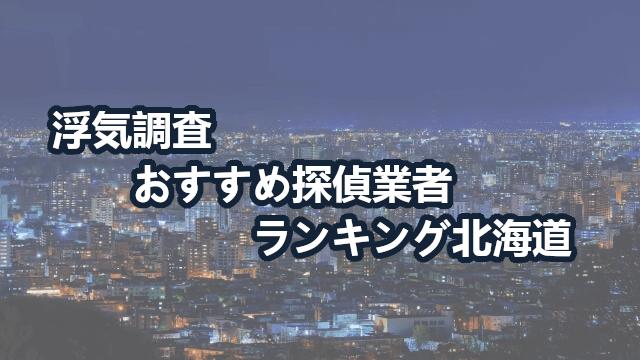 北海道のおすすめ探偵ならココ!【浮気調査】人気探偵5社と道内全34社
