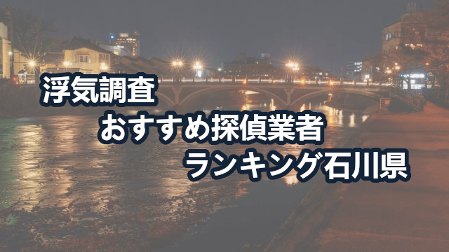 石川県で確かな証拠を掴む!浮気調査のおすすめ探偵・興信所【動画比較】