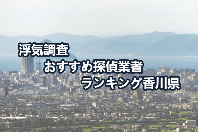 香川県で確かな証拠を掴む!浮気調査のおすすめ探偵・興信所【口コミ・動画比較】