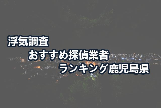 鹿児島県で確かな証拠を掴む!浮気調査のおすすめ探偵・興信所【口コミ・動画比較】