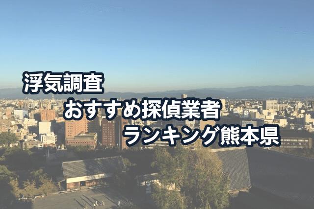 熊本県で確かな証拠を掴む!浮気調査のおすすめ探偵・興信所【口コミ・動画比較】