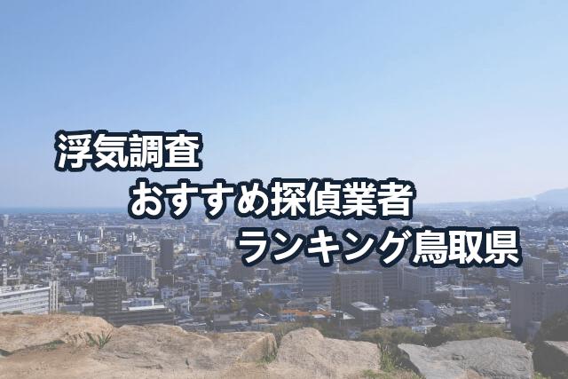 鳥取県で確かな証拠を掴む!浮気調査のおすすめ探偵・興信所【口コミ・動画比較】